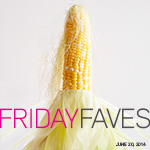 Friday Faves and a Corn Lover's Recipe Round-Up